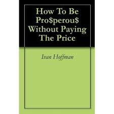 How To Be Pro$perou$ Without Paying The Price by Ivan Hoffman
