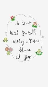 be patient yourself nothing in nature blooms all year