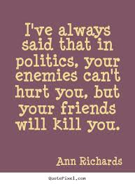 quotes about friendship i ve always said that in politics your