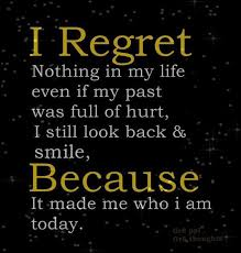 i regret nothing in my life even if my past was full of hurt i