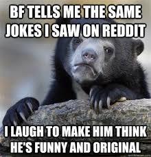 tells me the same jokes i saw on