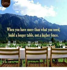 When You Have More Than What You Need Build A Longer Table Not A Higher Fence Meme On Awwmemes Com