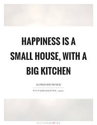 happiness is a small house a big kitchen picture quotes