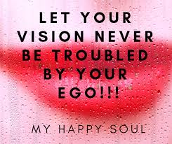 let your vision never be troubled by your ego my happy soul