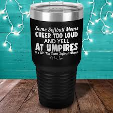 Some Softball Moms Cheer Too Loud And Yell At Umpires Laser Etched Tum Piper Lou Collection