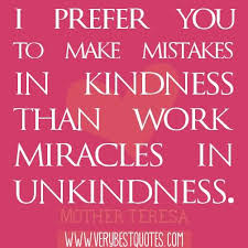 i prefer you to make mistakes in kindness than work than work