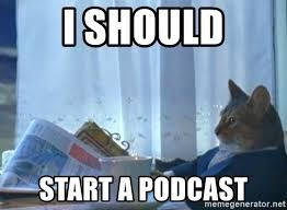 I should do a podcast