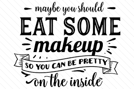 maybe you should eat some makeup so you