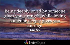 brainy quote being deeply loved by someone gives you strength