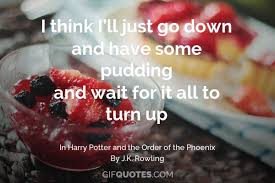 i think i ll just go down and have some pudding and wait for it