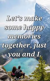 let s make some happy memories together just you and i