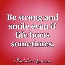 be strong and smile even if life hurts sometimes purelovequotes