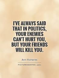 i ve always said that in politics your enemies can t hurt you
