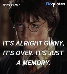 it s alright ginny it s over it s just a memory harry