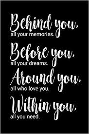 behind you all your memories before you all your dreams around