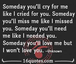someday you ll miss me like i missed you someday you ll love me