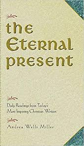 The Eternal Present: Daily Readings From Today's Most Inspiring Christian  Writers: Andrea Wells Miller: 9780824521127: Amazon.com: Books