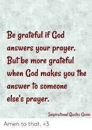 be grateful if god answers your prayer butbe more grateful when