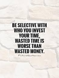 be selective who you invest your time wasted time is worse