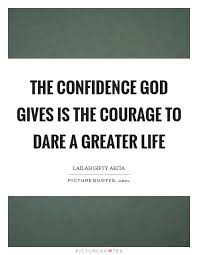 the confidence god gives is the courage to dare a greater life