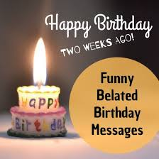 funny belated happy birthday wishes late messages and greetings