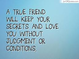 a true friend will keep your secrets and love you out judgment