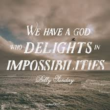"""we have a god who delights in impossibilities """" billy sunday"""