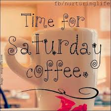 that s a great idea saturday coffee saturday coffee saturday