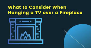 consider when hanging a tv over a fireplace
