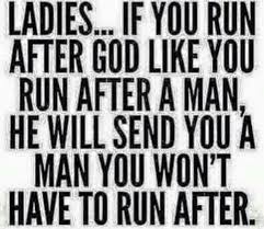 ladies if you run after god like you run after a man he will