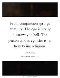 from compassion springs humility the ego is verily a gateway to