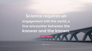 """parker j palmer quote """"science requires an engagement the"""