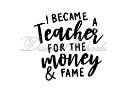 Teacher Decals I Became A Teacher For The Money And The Fame Vinyl Car Decal Or Mug Wine Glass Decal Size And Colour Options Available