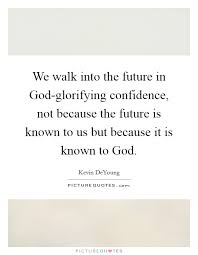 we walk into the future in god glorifying confidence not