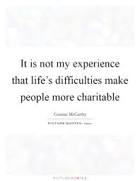 it is not my experience that life s difficulties make people
