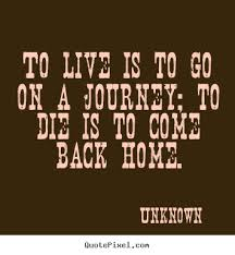 quotes about life to live is to go on a journey to die is to