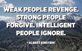 Weak people revenge. Strong people forgive. Intelligent people ...