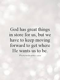 god has great things in store for us but we have to keep moving