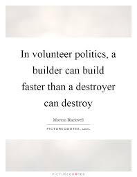 in volunteer politics a builder can build faster than a