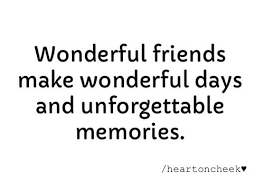 wonderful friends make wonderful days and unforgettable memories
