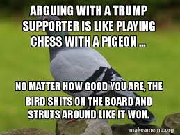 Arguing with a Trump supporter is like playing chess with a pigeon  No  matter how good you are the bird shits on the board and struts around like  it won