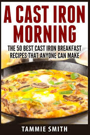 A Cast Iron Morning: The 50 Best Cast Iron Breakfast Recipes That Anyone  Can Make by Tammie Smith, Paperback | Barnes & Noble®
