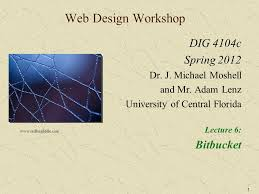1 Web Design Workshop DIG 4104c Spring 2012 Dr. J. Michael Moshell and Mr. Adam  Lenz University of Central Florida Lecture 6: Bitbucket - ppt download