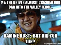 Me The Driver Almost Crashed Our Car Into The Valley Fence Kamine Dost But Did You Die But Did You Die Meme Generator
