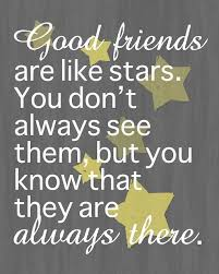 good friends are like stars you don t always see them but you