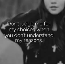 don t judge me for my choices when you don t understand my reasons