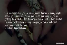 Ysabella Brave Quotes: I'm Really Proud Of You For Having Come This Far -  Every Single One Of You, Wherever You Are, You're ...