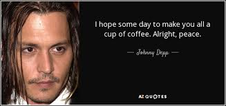 johnny depp quote i hope some day to make you all a cup