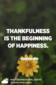 thankfulness is the beginning of happiness unknown