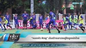 """หนองบัว พิชญ"""" เน้นสร้างเยาวชนสู่ลีกลูกหนังไทย : PPTVHD36"""
